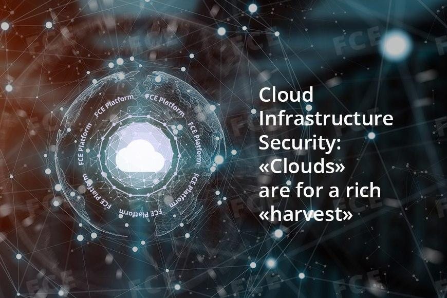 «Clouds» are for a rich «harvest»: Cloud Infrastructure Security