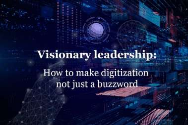 Visionary leadership: How to make digitization not just a buzzword